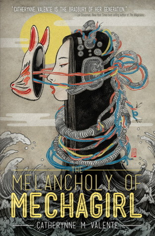 melancholy of mechagirl catherynne M valente
